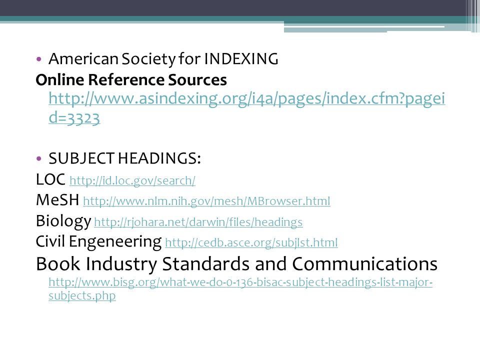 American Society for INDEXING Online Reference Sources http://www.asindexing.org/i4a/pages/index.cfm pagei d=3323 http://www.asindexing.org/i4a/pages/index.cfm pagei d=3323 SUBJECT HEADINGS: LOC http://id.loc.gov/search/ http://id.loc.gov/search/ MeSH http://www.nlm.nih.gov/mesh/MBrowser.html http://www.nlm.nih.gov/mesh/MBrowser.html Biology http://rjohara.net/darwin/files/headings http://rjohara.net/darwin/files/headings Civil Engeneering http://cedb.asce.org/subjlst.html http://cedb.asce.org/subjlst.html Book Industry Standards and Communications http://www.bisg.org/what-we-do-0-136-bisac-subject-headings-list-major- subjects.php http://www.bisg.org/what-we-do-0-136-bisac-subject-headings-list-major- subjects.php