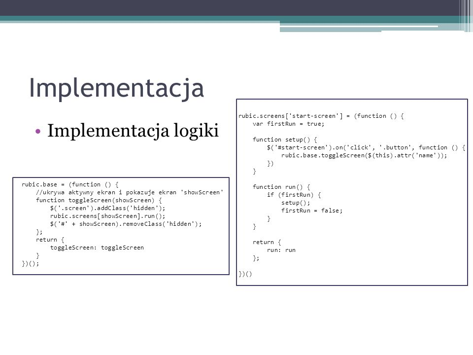Implementacja Implementacja logiki rubic.base = (function () { //ukrywa aktywny ekran i pokazuje ekran showScreen function toggleScreen(showScreen) { $( .screen ).addClass( hidden ); rubic.screens[showScreen].run(); $( # + showScreen).removeClass( hidden ); }; return { toggleScreen: toggleScreen } })(); rubic.screens[ start-screen ] = (function () { var firstRun = true; function setup() { $( #start-screen ).on( click , .button , function () { rubic.base.toggleScreen($(this).attr( name )); }) } function run() { if (firstRun) { setup(); firstRun = false; } return { run: run }; })()