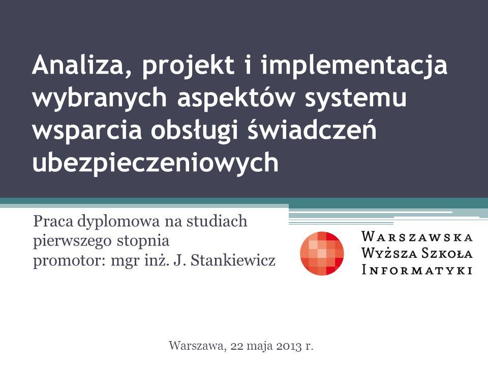 Analiza, projekt i implementacja wybranych aspektów systemu wsparcia obsługi świadczeń ubezpieczeniowych Praca dyplomowa na studiach pierwszego stopnia promotor: mgr inż.