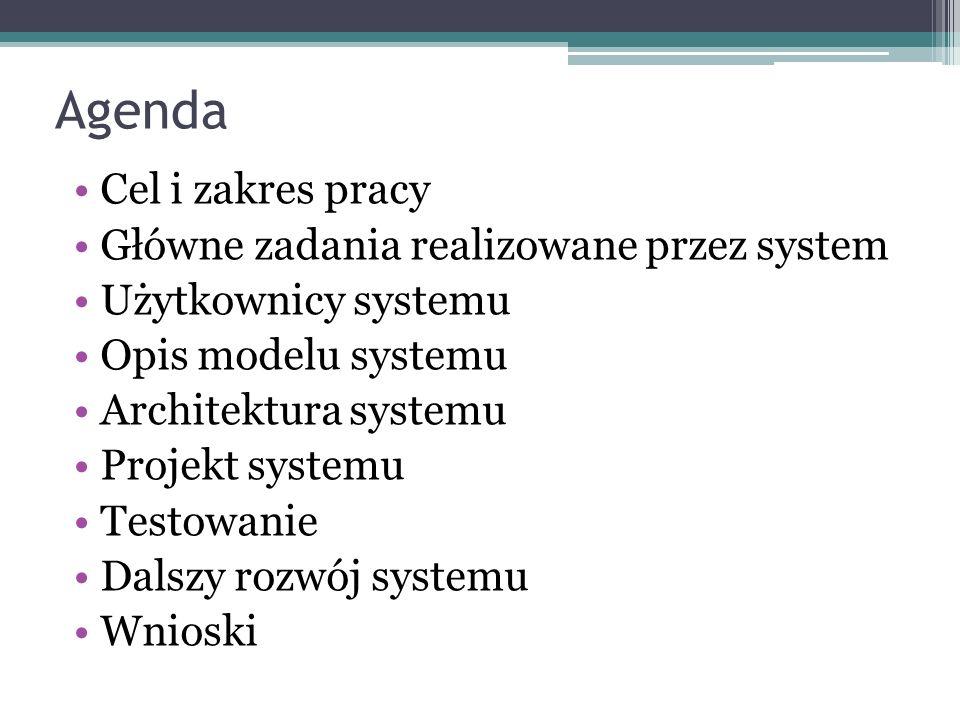 Agenda Cel i zakres pracy Główne zadania realizowane przez system Użytkownicy systemu Opis modelu systemu Architektura systemu Projekt systemu Testowanie Dalszy rozwój systemu Wnioski