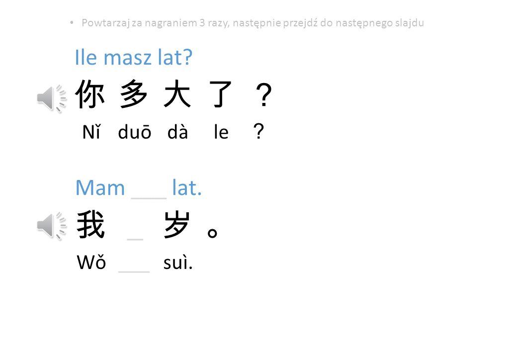 Ile masz lat.Nǐduōdàle Mam ___ lat. _ Wǒ___suì.