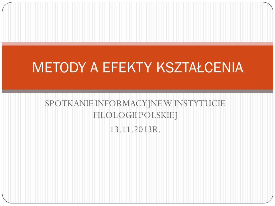 SPOTKANIE INFORMACYJNE W INSTYTUCIE FILOLOGII POLSKIEJ 13.11.2013R. METODY A EFEKTY KSZTAŁCENIA