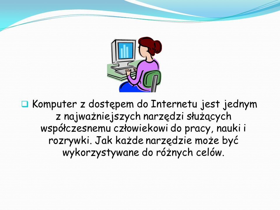 Komputer z dostępem do Internetu jest jednym z najważniejszych narzędzi służących współczesnemu człowiekowi do pracy, nauki i rozrywki. Jak każde narz