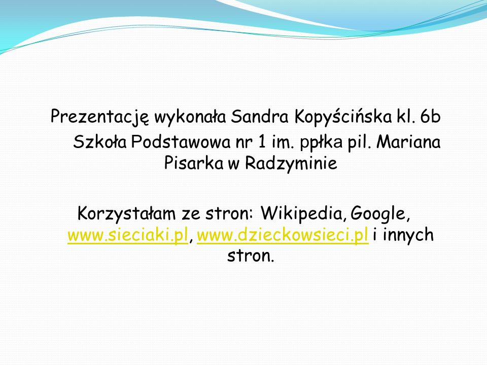 Prezentację wykonała Sandra Kopyścińska kl. 6b Szkoła P odstawowa nr 1 im. p płk a pil. Mariana Pisarka w Radzyminie Korzystałam ze stron: Wikipedia,