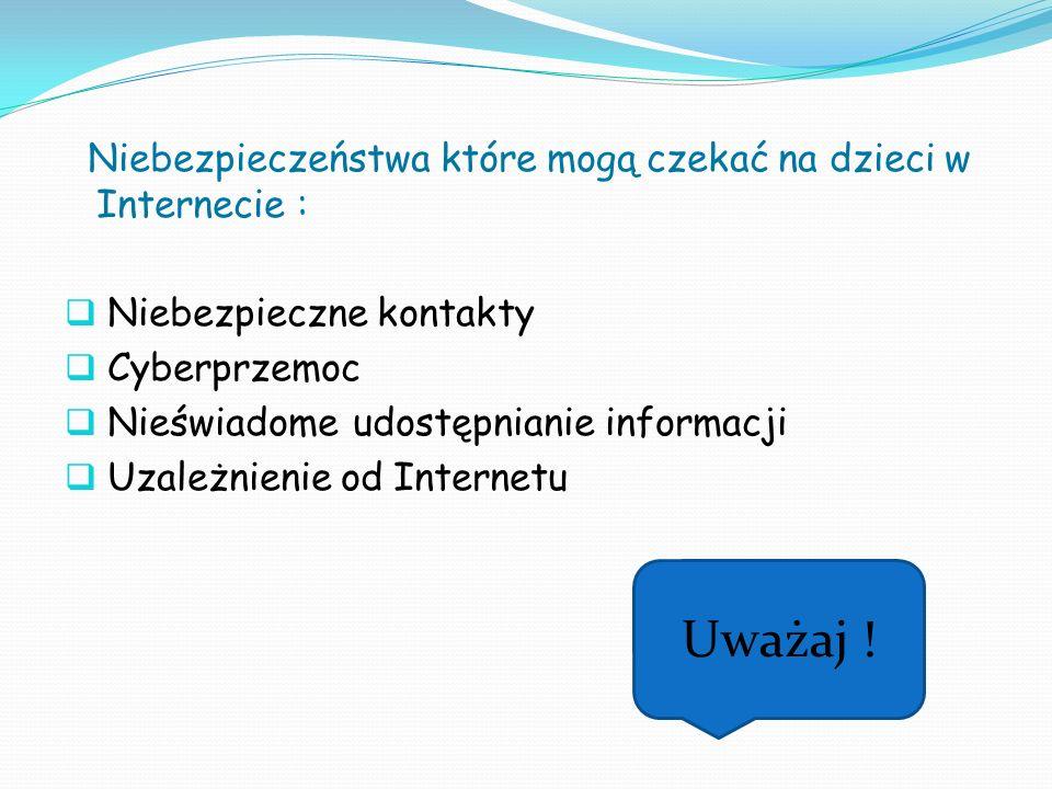 Niebezpieczeństwa które mogą czekać na dzieci w Internecie : Niebezpieczne kontakty Cyberprzemoc Nieświadome udostępnianie informacji Uzależnienie od