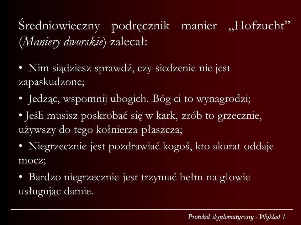 Średniowieczny podręcznik manier Hofzucht (Maniery dworskie) zalecał: Nim siądziesz sprawdź, czy siedzenie nie jest zapaskudzone; Jedząc, wspomnij ubogich.