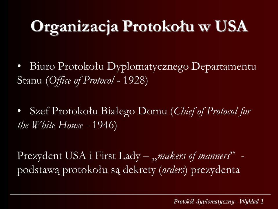 Protokół dyplomatyczny - Wykład 1 Biuro Protokołu Dyplomatycznego Departamentu Stanu (Office of Protocol - 1928) Szef Protokołu Białego Domu (Chief of Protocol for the White House - 1946) Prezydent USA i First Lady – makers of manners - podstawą protokołu są dekrety (orders) prezydenta Organizacja Protokołu w USA