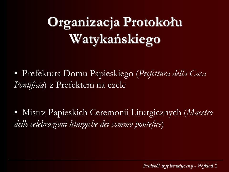 Protokół dyplomatyczny - Wykład 1 Organizacja Protokołu Watykańskiego Prefektura Domu Papieskiego (Prefettura della Casa Pontificia) z Prefektem na czele Mistrz Papieskich Ceremonii Liturgicznych (Maestro delle celebrazioni liturgiche dei sommo pontefice)