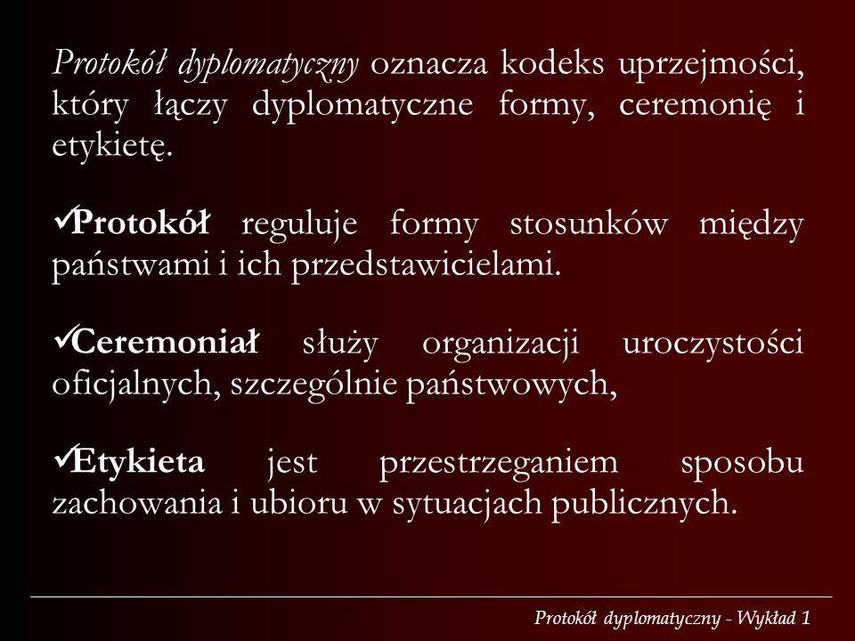 Protokół dyplomatyczny - Wykład 1 Protokół dyplomatyczny oznacza kodeks uprzejmości, który łączy dyplomatyczne formy, ceremonię i etykietę.