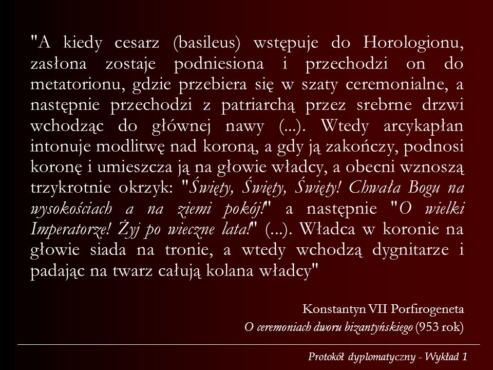 Protokół dyplomatyczny - Wykład 1 A kiedy cesarz (basileus) wstępuje do Horologionu, zasłona zostaje podniesiona i przechodzi on do metatorionu, gdzie przebiera się w szaty ceremonialne, a następnie przechodzi z patriarchą przez srebrne drzwi wchodząc do głównej nawy (...).