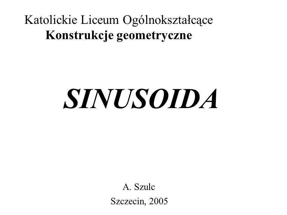 Katolickie Liceum Ogólnokształcące Konstrukcje geometryczne SINUSOIDA A. Szulc Szczecin, 2005