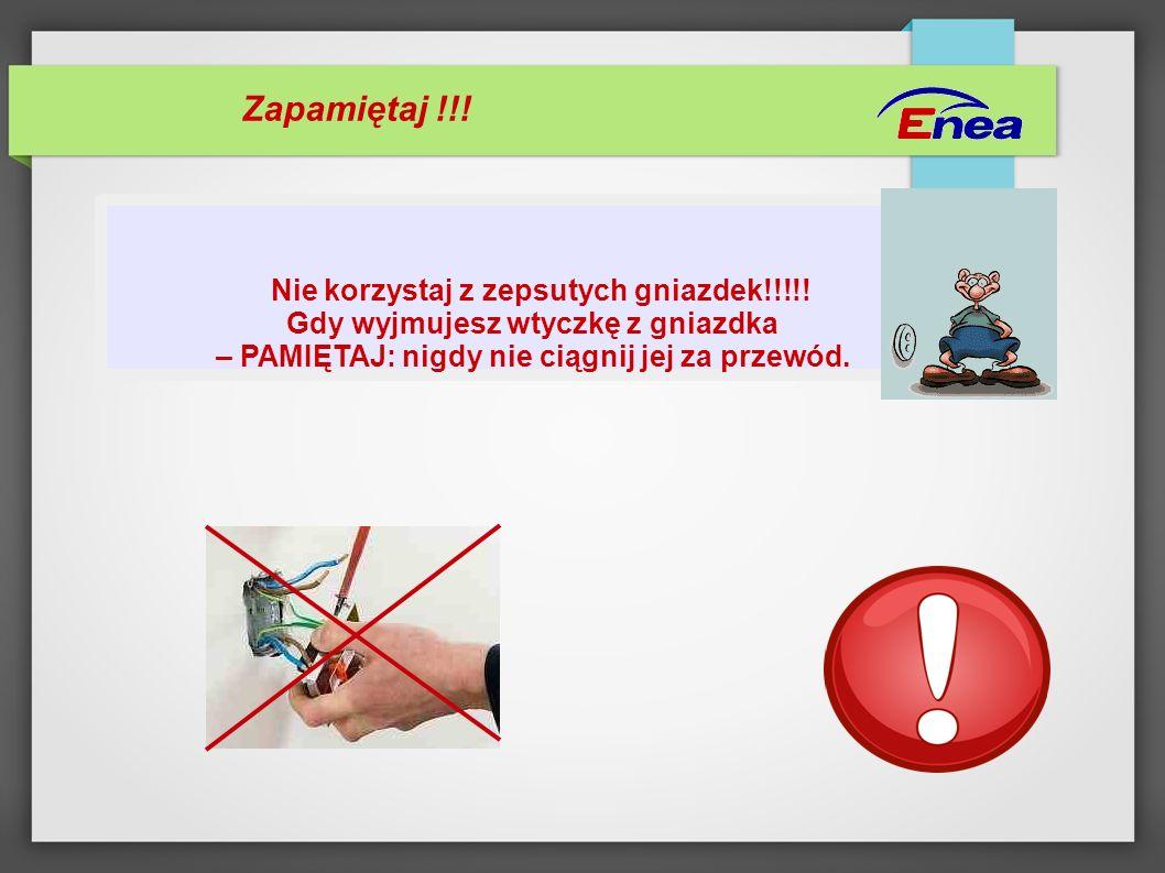 Zapamiętaj !!! Nie korzystaj z zepsutych gniazdek!!!!! Gdy wyjmujesz wtyczkę z gniazdka – PAMIĘTAJ: nigdy nie ciągnij jej za przewód.
