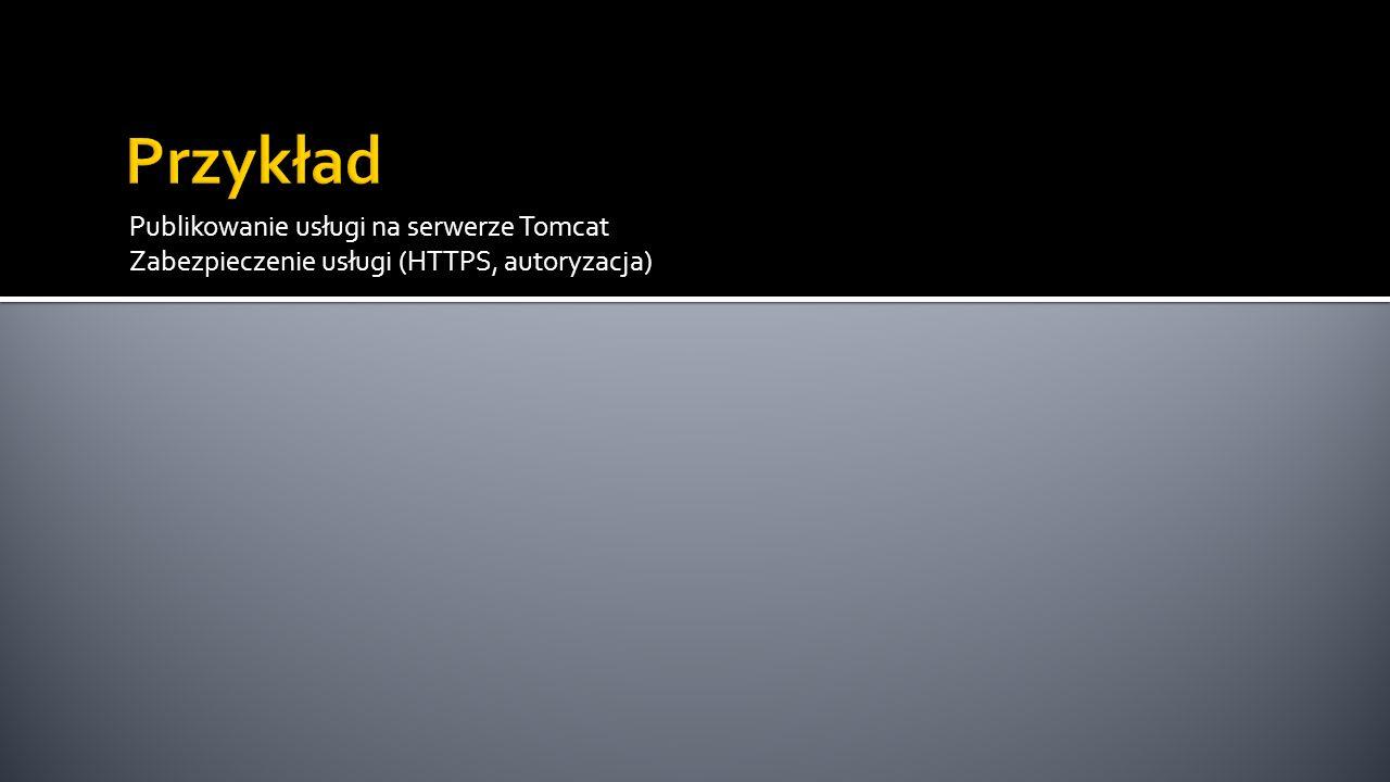 Publikowanie usługi na serwerze Tomcat Zabezpieczenie usługi (HTTPS, autoryzacja)