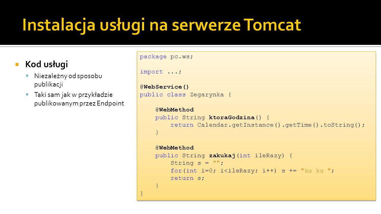 Kod usługi Niezależny od sposobu publikacji Taki sam jak w przykładzie publikowanym przez Endpoint package pc.ws; import...; @WebService() public class Zegarynka { @WebMethod public String ktoraGodzina() { return Calendar.getInstance().getTime().toString(); } @WebMethod public String zakukaj(int ileRazy) { String s = ; for(int i=0; i<ileRazy; i++) s += ku ku ; return s; } }