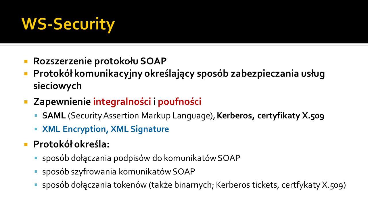 Rozszerzenie protokołu SOAP Protokół komunikacyjny określający sposób zabezpieczania usług sieciowych Zapewnienie integralności i poufności SAML (Security Assertion Markup Language), Kerberos, certyfikaty X.509 XML Encryption, XML Signature Protokół określa: sposób dołączania podpisów do komunikatów SOAP sposób szyfrowania komunikatów SOAP sposób dołączania tokenów (także binarnych; Kerberos tickets, certfykaty X.509)