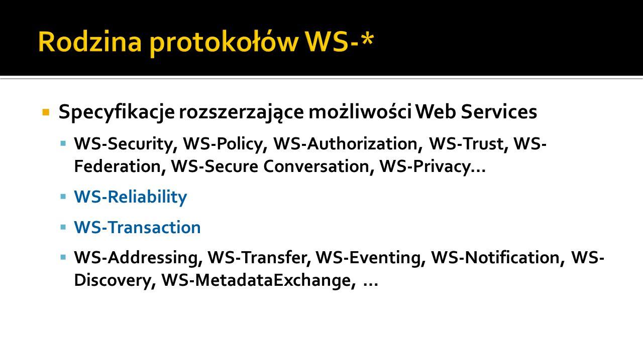 Specyfikacje rozszerzające możliwości Web Services WS-Security, WS-Policy, WS-Authorization, WS-Trust, WS- Federation, WS-Secure Conversation, WS-Privacy… WS-Reliability WS-Transaction WS-Addressing, WS-Transfer, WS-Eventing, WS-Notification, WS- Discovery, WS-MetadataExchange, …