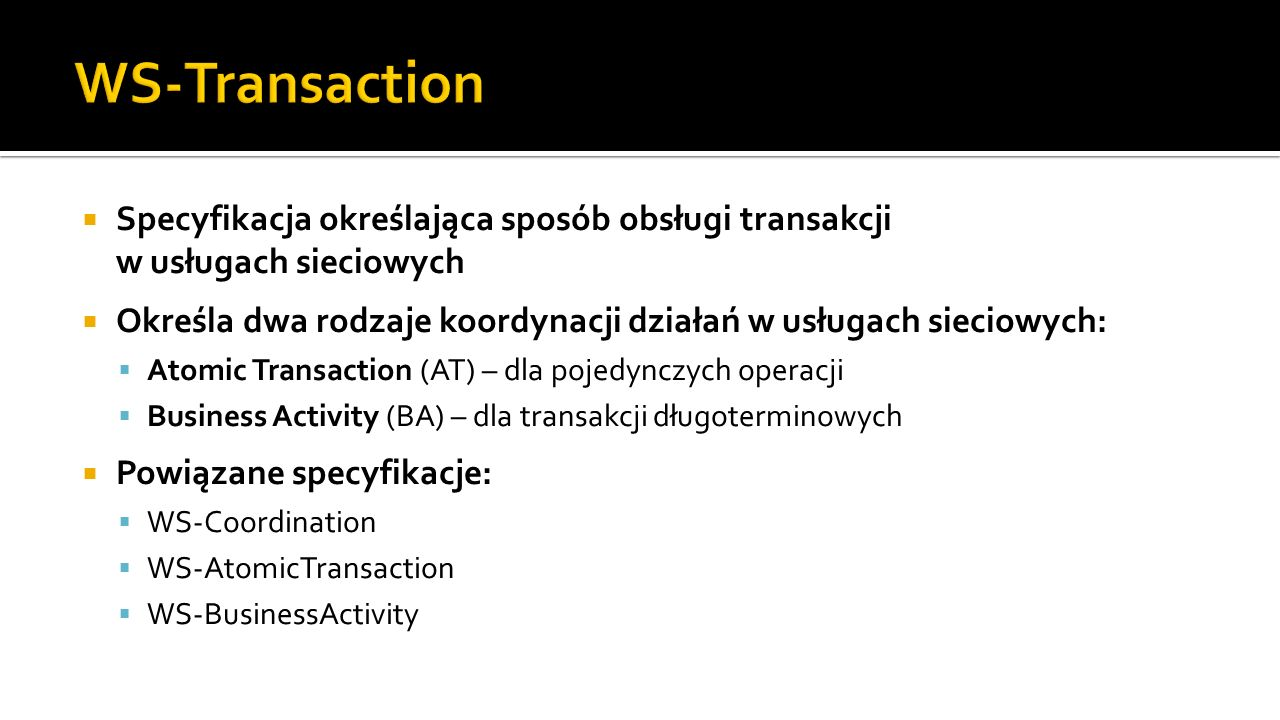 Specyfikacja określająca sposób obsługi transakcji w usługach sieciowych Określa dwa rodzaje koordynacji działań w usługach sieciowych: Atomic Transaction (AT) – dla pojedynczych operacji Business Activity (BA) – dla transakcji długoterminowych Powiązane specyfikacje: WS-Coordination WS-AtomicTransaction WS-BusinessActivity