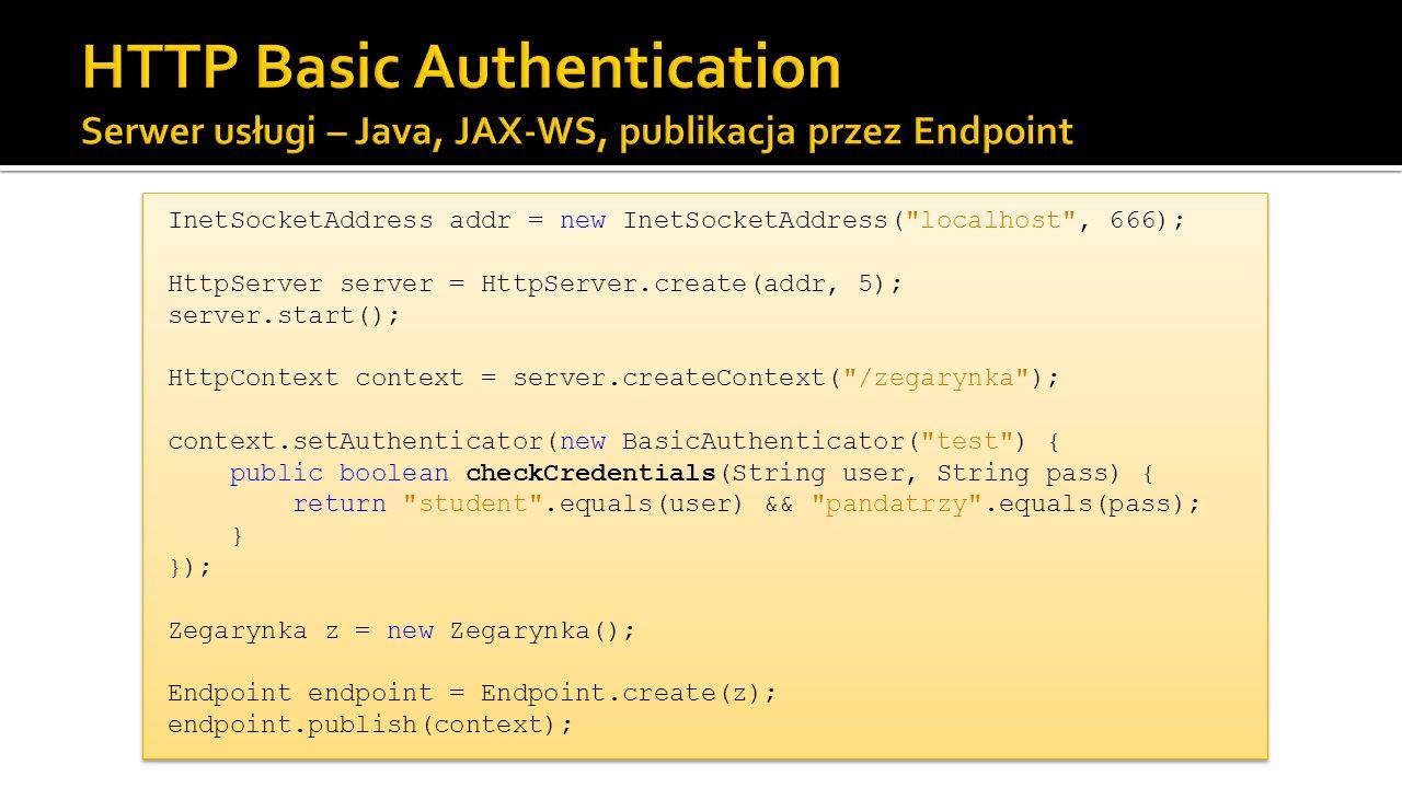 InetSocketAddress addr = new InetSocketAddress( localhost , 666); HttpServer server = HttpServer.create(addr, 5); server.start(); HttpContext context = server.createContext( /zegarynka ); context.setAuthenticator(new BasicAuthenticator( test ) { public boolean checkCredentials(String user, String pass) { return student .equals(user) && pandatrzy .equals(pass); } }); Zegarynka z = new Zegarynka(); Endpoint endpoint = Endpoint.create(z); endpoint.publish(context); InetSocketAddress addr = new InetSocketAddress( localhost , 666); HttpServer server = HttpServer.create(addr, 5); server.start(); HttpContext context = server.createContext( /zegarynka ); context.setAuthenticator(new BasicAuthenticator( test ) { public boolean checkCredentials(String user, String pass) { return student .equals(user) && pandatrzy .equals(pass); } }); Zegarynka z = new Zegarynka(); Endpoint endpoint = Endpoint.create(z); endpoint.publish(context);