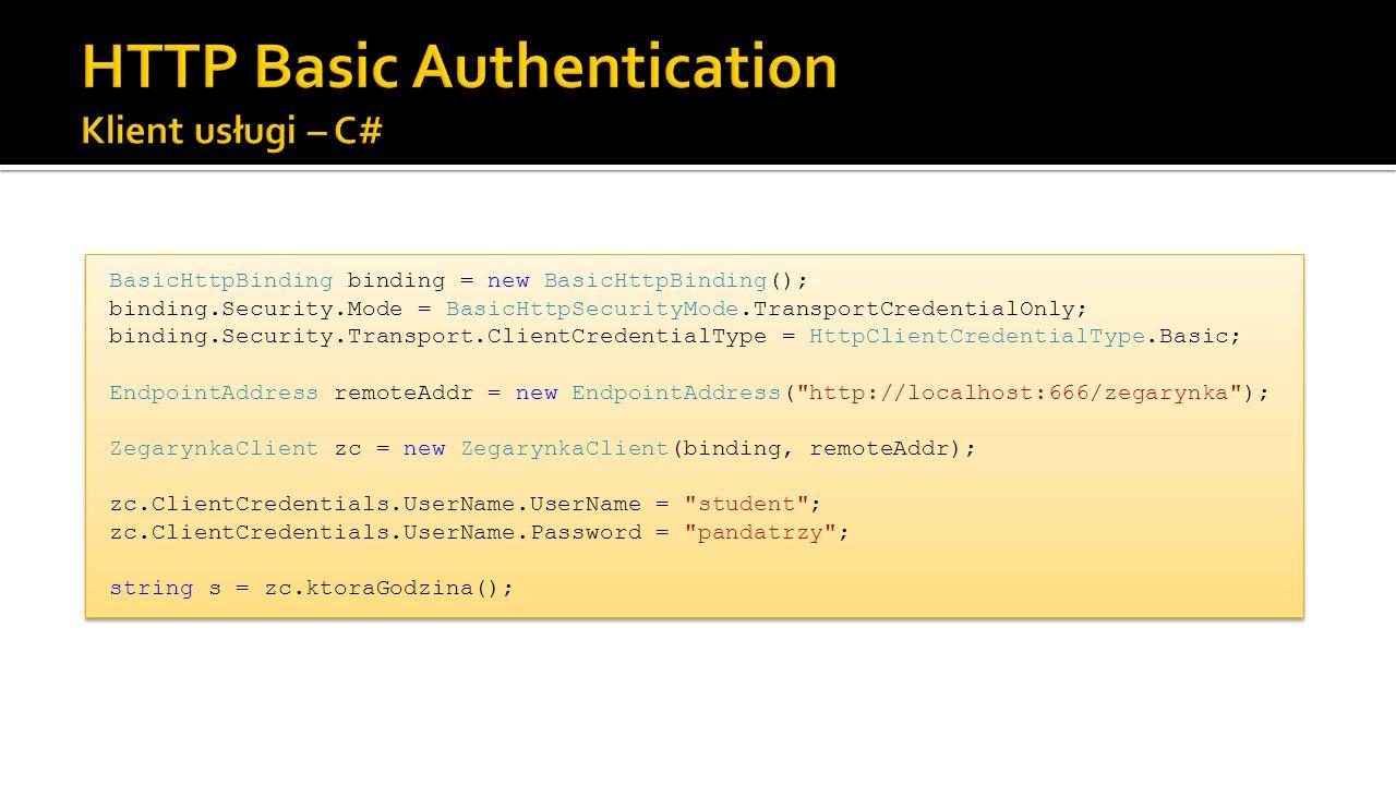 BasicHttpBinding binding = new BasicHttpBinding(); binding.Security.Mode = BasicHttpSecurityMode.TransportCredentialOnly; binding.Security.Transport.ClientCredentialType = HttpClientCredentialType.Basic; EndpointAddress remoteAddr = new EndpointAddress( http://localhost:666/zegarynka ); ZegarynkaClient zc = new ZegarynkaClient(binding, remoteAddr); zc.ClientCredentials.UserName.UserName = student ; zc.ClientCredentials.UserName.Password = pandatrzy ; string s = zc.ktoraGodzina(); BasicHttpBinding binding = new BasicHttpBinding(); binding.Security.Mode = BasicHttpSecurityMode.TransportCredentialOnly; binding.Security.Transport.ClientCredentialType = HttpClientCredentialType.Basic; EndpointAddress remoteAddr = new EndpointAddress( http://localhost:666/zegarynka ); ZegarynkaClient zc = new ZegarynkaClient(binding, remoteAddr); zc.ClientCredentials.UserName.UserName = student ; zc.ClientCredentials.UserName.Password = pandatrzy ; string s = zc.ktoraGodzina();