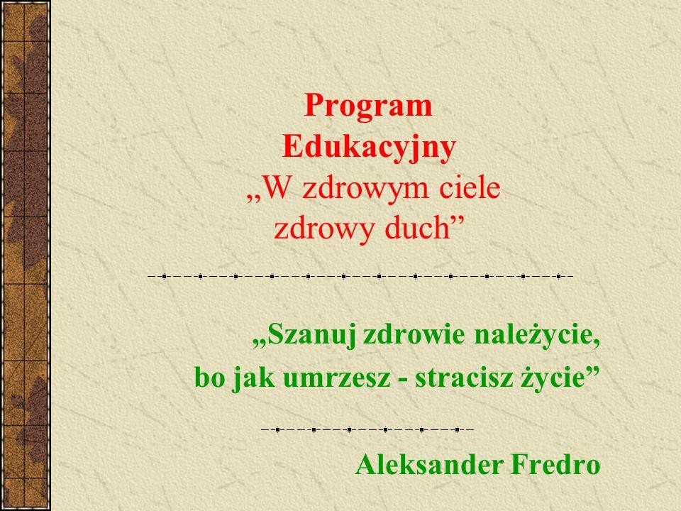 Program Edukacyjny W zdrowym ciele zdrowy duch Szanuj zdrowie należycie, bo jak umrzesz - stracisz życie Aleksander Fredro