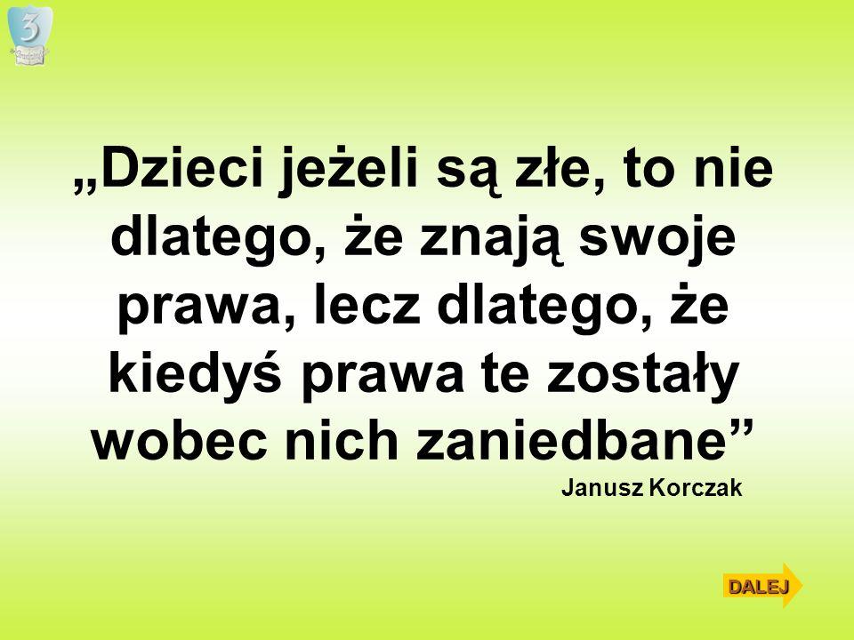 Dzieci jeżeli są złe, to nie dlatego, że znają swoje prawa, lecz dlatego, że kiedyś prawa te zostały wobec nich zaniedbane Janusz Korczak DALEJ