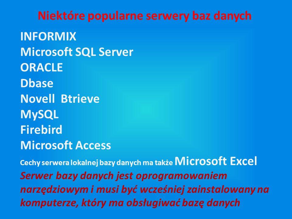 INFORMIX Microsoft SQL Server ORACLE Dbase Novell Btrieve MySQL Firebird Microsoft Access Cechy serwera lokalnej bazy danych ma także Microsoft Excel Serwer bazy danych jest oprogramowaniem narzędziowym i musi być wcześniej zainstalowany na komputerze, który ma obsługiwać bazę danych Niektóre popularne serwery baz danych