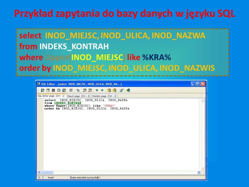 select INOD_MIEJSC, INOD_ULICA, INOD_NAZWA from INDEKS_KONTRAH where Upper(INOD_MIEJSC) like %KRA% order by INOD_MIEJSC, INOD_ULICA, INOD_NAZWIS Przykład zapytania do bazy danych w języku SQL
