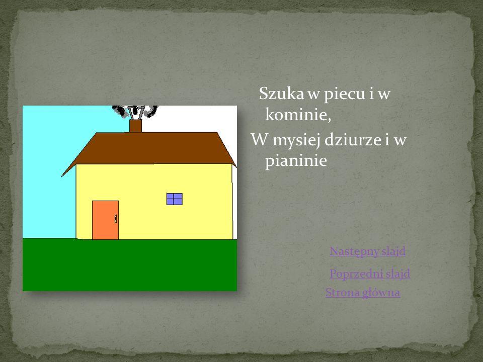 Szuka w piecu i w kominie, W mysiej dziurze i w pianinie Strona główna Poprzedni slajd Następny slajd