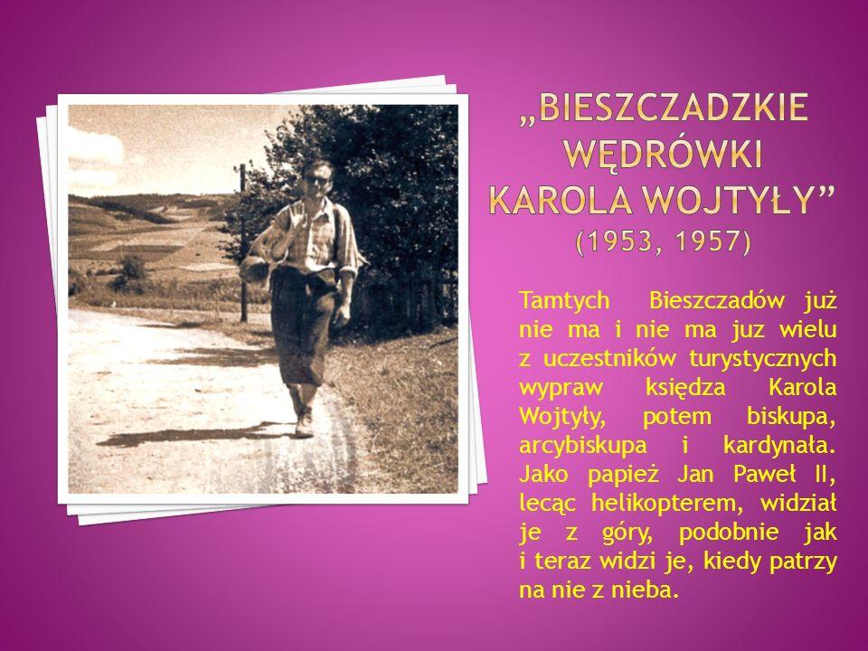 Tamtych Bieszczadów już nie ma i nie ma juz wielu z uczestników turystycznych wypraw księdza Karola Wojtyły, potem biskupa, arcybiskupa i kardynała. J