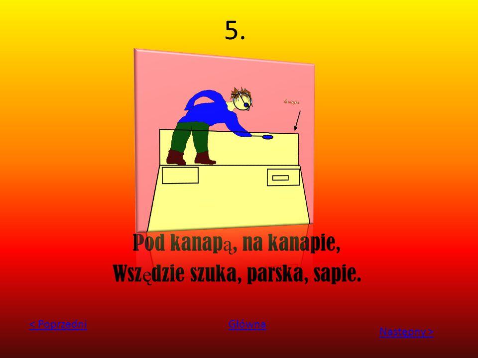 5. Pod kanap ą, na kanapie, Wsz ę dzie szuka, parska, sapie. < PoprzedniGłówna Następny >