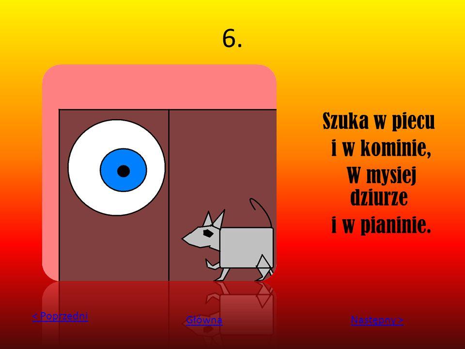 6. Szuka w piecu i w kominie, W mysiej dziurze i w pianinie. < Poprzedni GłównaNastępny >