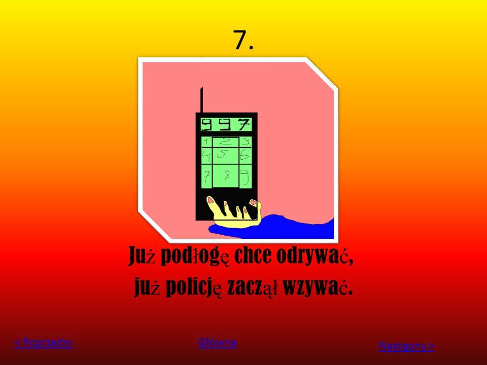 7. Ju ż pod ł og ę chce odrywa ć, ju ż policj ę zacz ął wzywa ć. < PoprzedniGłówna Następny >