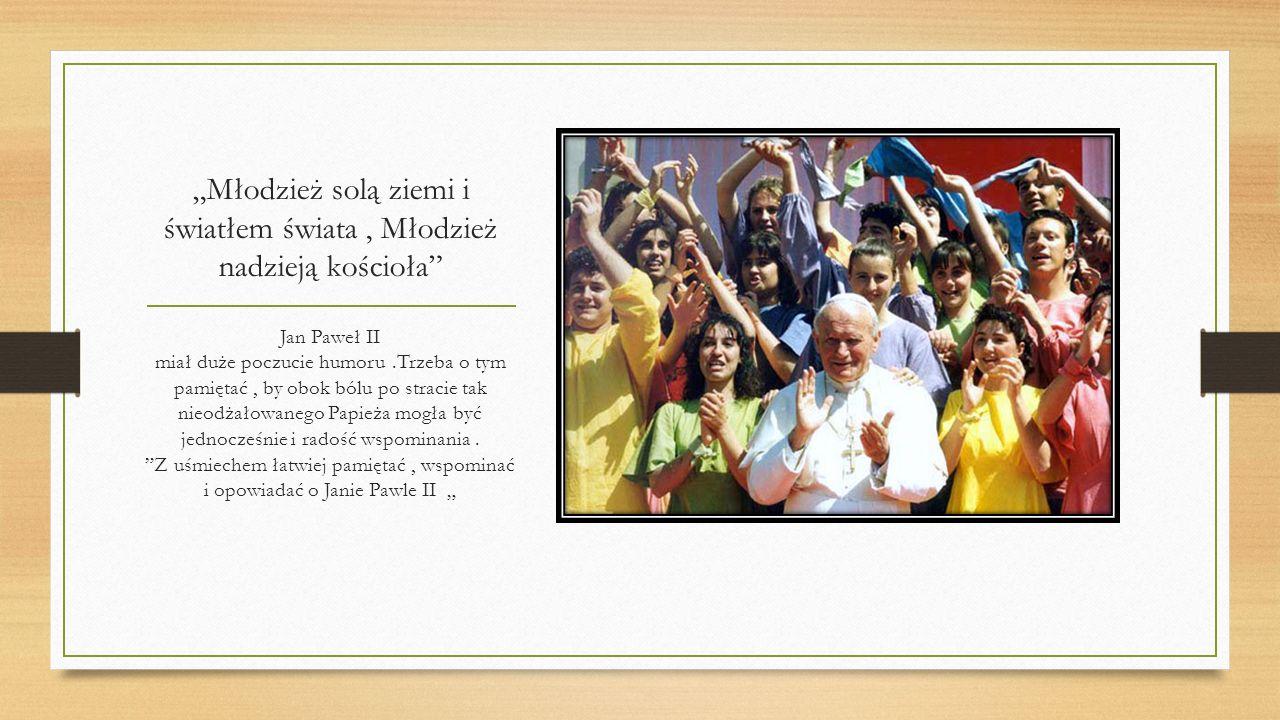 Młodzież solą ziemi i światłem świata, Młodzież nadzieją kościoła Jan Paweł II miał duże poczucie humoru.Trzeba o tym pamiętać, by obok bólu po stracie tak nieodżałowanego Papieża mogła być jednocześnie i radość wspominania.