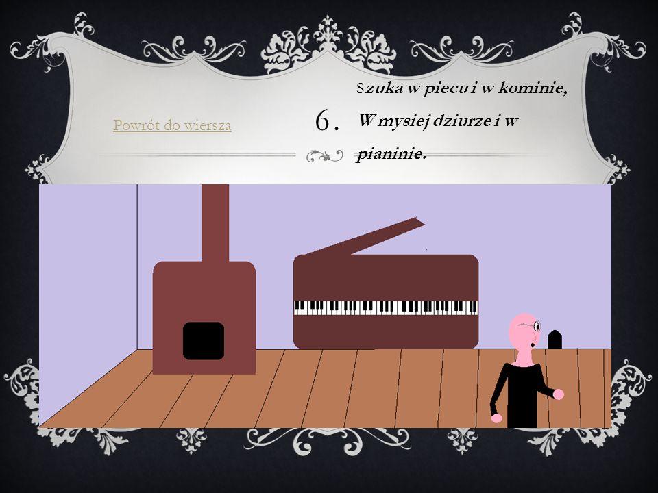 6. S zuka w piecu i w kominie, W mysiej dziurze i w pianinie. Powrót do wiersza