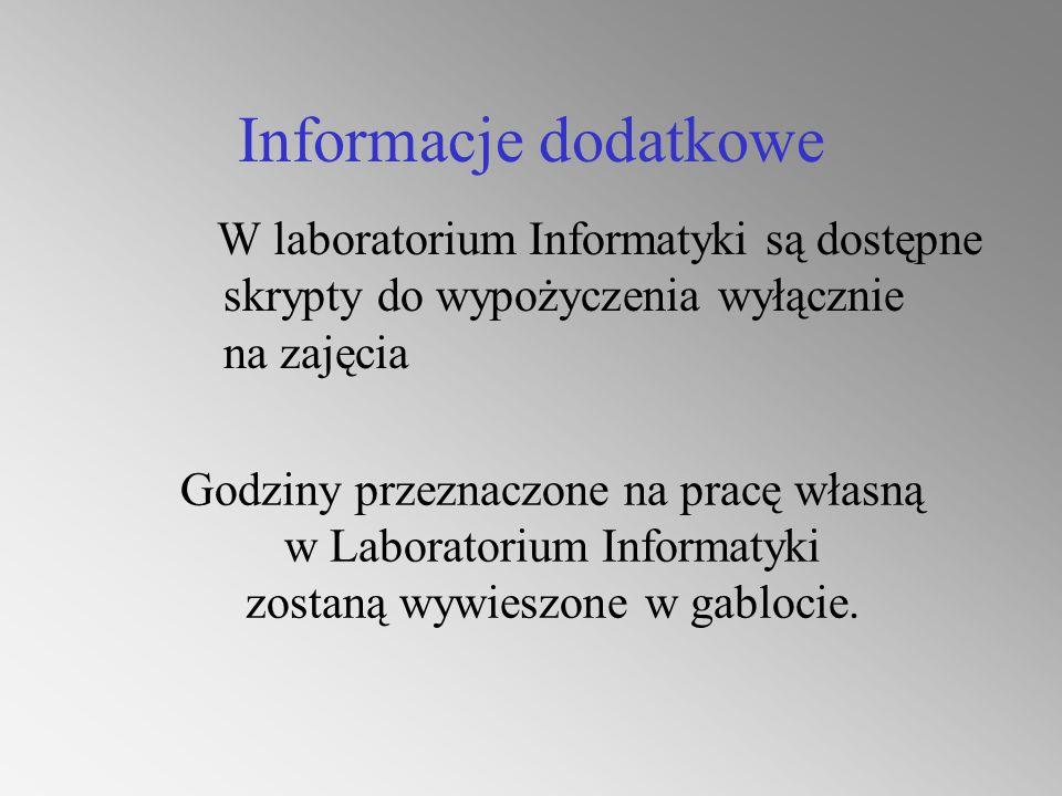 Informacje dodatkowe W laboratorium Informatyki są dostępne skrypty do wypożyczenia wyłącznie na zajęcia Godziny przeznaczone na pracę własną w Laboratorium Informatyki zostaną wywieszone w gablocie.