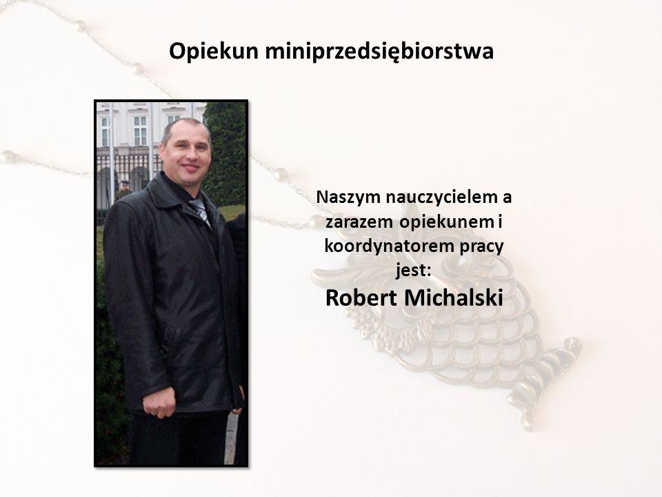 Opiekun miniprzedsiębiorstwa Naszym nauczycielem a zarazem opiekunem i koordynatorem pracy jest: Robert Michalski