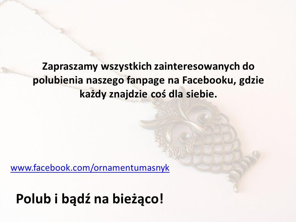 Zapraszamy wszystkich zainteresowanych do polubienia naszego fanpage na Facebooku, gdzie każdy znajdzie coś dla siebie. www.facebook.com/ornamentumasn