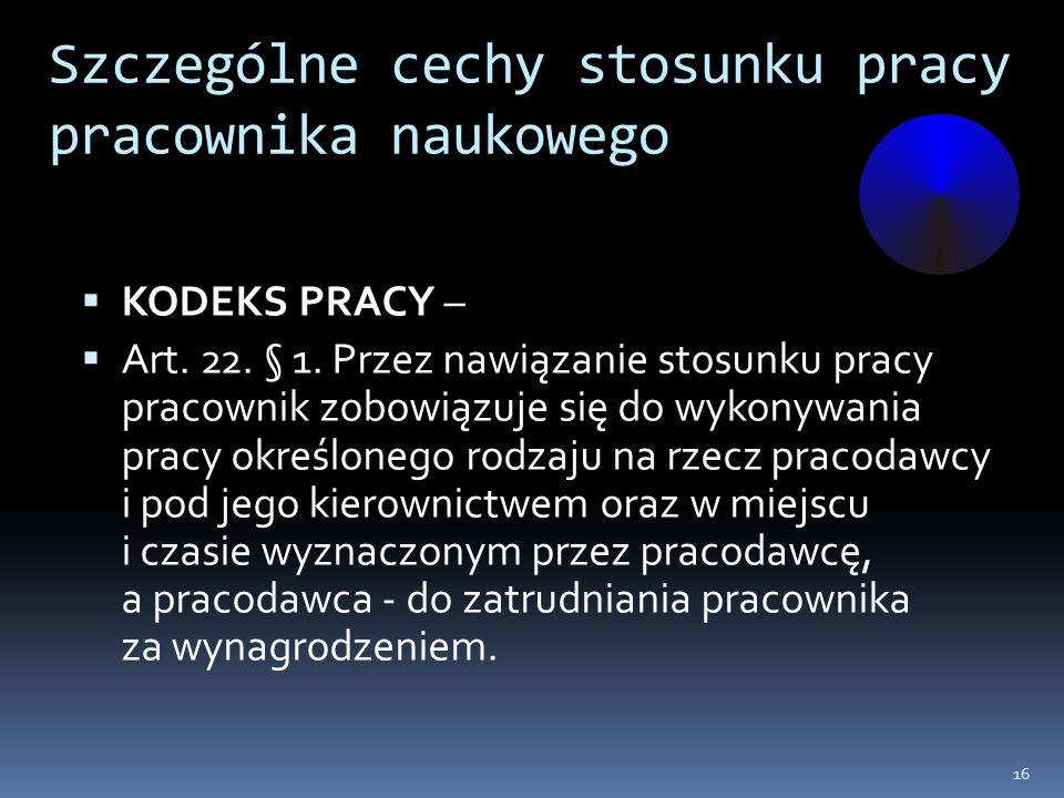 Szczególne cechy stosunku pracy pracownika naukowego KODEKS PRACY – Art. 22. § 1. Przez nawiązanie stosunku pracy pracownik zobowiązuje się do wykonyw