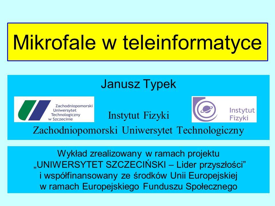 Mikrofale w teleinformatyce Janusz Typek Instytut Fizyki Zachodniopomorski Uniwersytet Technologiczny Wykład zrealizowany w ramach projektu UNIWERSYTE