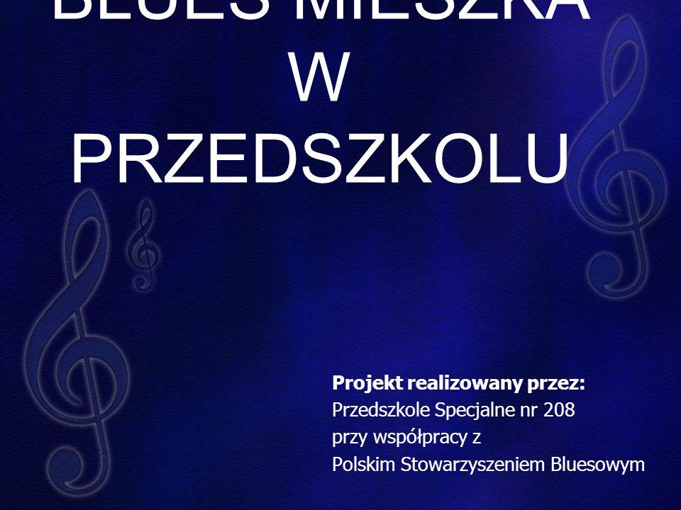 BLUES MIESZKA W PRZEDSZKOLU Projekt realizowany przez: Przedszkole Specjalne nr 208 przy współpracy z Polskim Stowarzyszeniem Bluesowym