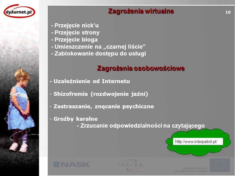 Zagrożenia wirtualne - Przejęcie nicku - Przejęcie strony - Przejęcie bloga - Umieszczenie na czarnej liście - Zablokowanie dostępu do usługi Zagrożenia osobowościowe - Uzależnienie od Internetu - Shizofremia (rozdwojenie jaźni) - Zastraszanie, znęcanie psychiczne - Groźby karalne - Zrzucanie odpowiedzialności na czytającego 18 http://www.interpatrol.pl/