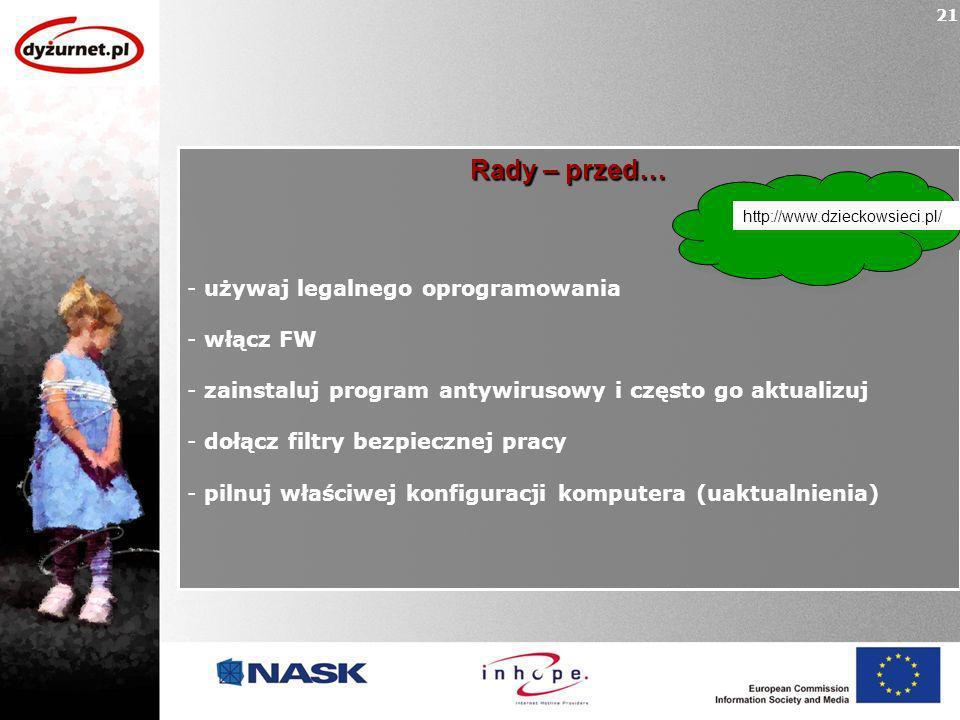Rady – przed… - używaj legalnego oprogramowania - włącz FW - zainstaluj program antywirusowy i często go aktualizuj - dołącz filtry bezpiecznej pracy - pilnuj właściwej konfiguracji komputera (uaktualnienia) 21 http://www.dzieckowsieci.pl/