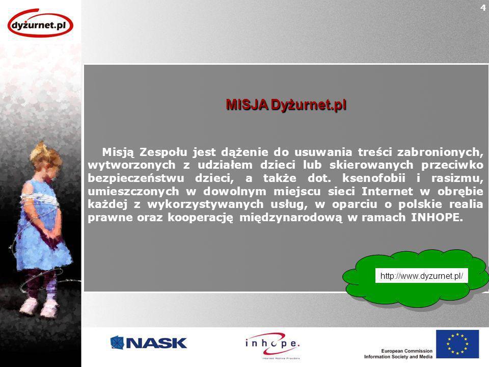 MISJA Dyżurnet.pl Misją Zespołu jest dążenie do usuwania treści zabronionych, wytworzonych z udziałem dzieci lub skierowanych przeciwko bezpieczeństwu dzieci, a także dot.