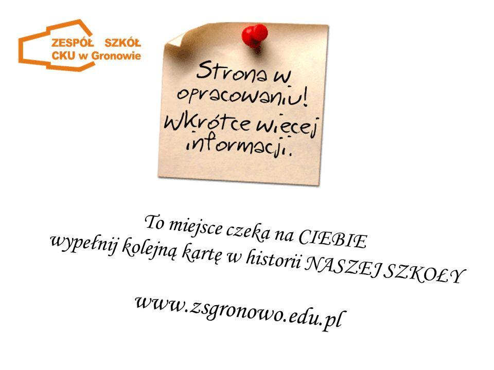 To miejsce czeka na CIEBIE wypełnij kolejną kartę w historii NASZEJ SZKOŁY www.zsgronowo.edu.pl