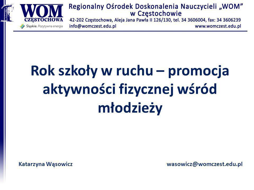Rok szkoły w ruchu – promocja aktywności fizycznej wśród młodzieży Katarzyna Wąsowiczwasowicz@womczest.edu.pl