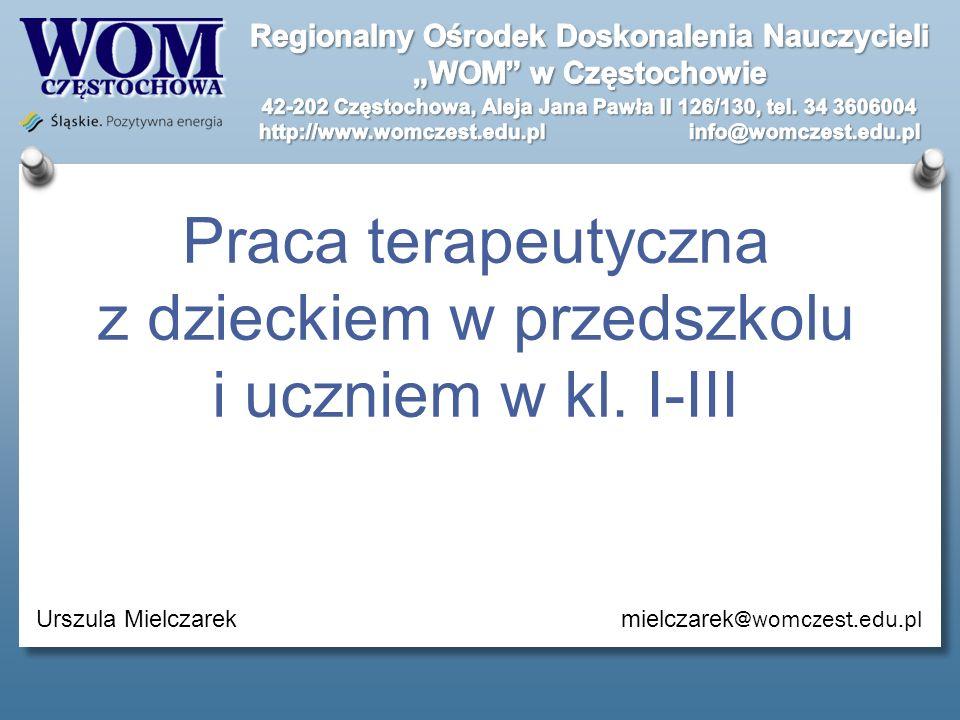 Praca terapeutyczna z dzieckiem w przedszkolu i uczniem w kl. I-III Urszula Mielczarek mielczarek @womczest.edu.pl