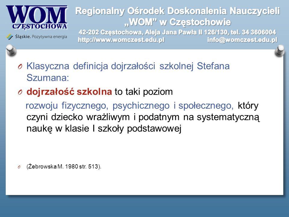 O Klasyczna definicja dojrzałości szkolnej Stefana Szumana: O dojrzałość szkolna to taki poziom rozwoju fizycznego, psychicznego i społecznego, który