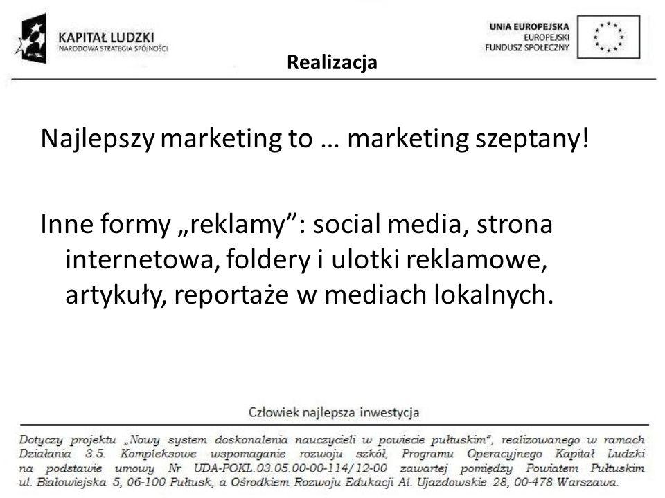 Realizacja Najlepszy marketing to … marketing szeptany! Inne formy reklamy: social media, strona internetowa, foldery i ulotki reklamowe, artykuły, re