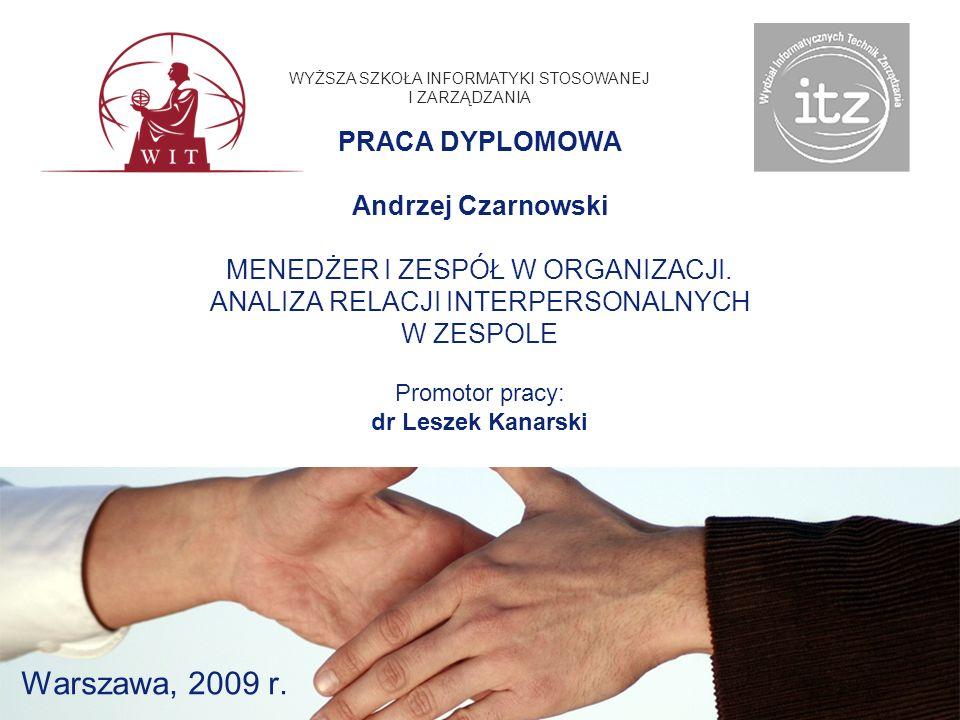 Warszawa, 2009 r. WYŻSZA SZKOŁA INFORMATYKI STOSOWANEJ I ZARZĄDZANIA PRACA DYPLOMOWA Andrzej Czarnowski MENEDŻER I ZESPÓŁ W ORGANIZACJI. ANALIZA RELAC