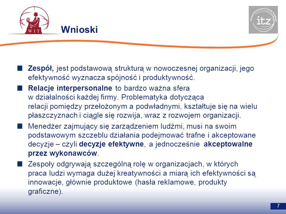 Wnioski 7 Zespół, jest podstawową strukturą w nowoczesnej organizacji, jego efektywność wyznacza spójność i produktywność. Relacje interpersonalne to